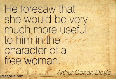 He foresaw that she would be very much more useful to him in the character of a free woman