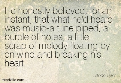 He honestly believed, for an instant, that what he'd heard was music-a tune piped, a burble of notes, a little scrap of melody floating by on wind and breaking his heart.  - Anne Tyler