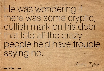 He was wondering if there was some cryptic, cultish mark on his door that told all the crazy people he'd have trouble saying no.  - Anne Tyler