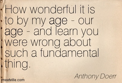 How wonderful it is to by my age - our age - and learn you were wrong about such a fundamental thing.