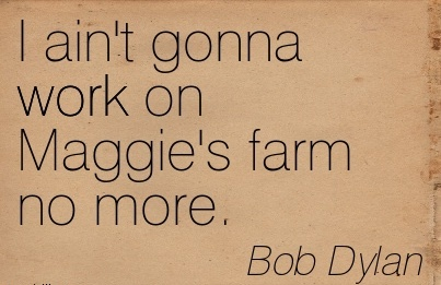I Ain T Gonna Work On Maggie S Farm No More Quotespictures Com