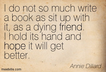 I do not so much write a book as sit up with it, as a dying friend. I hold its hand and hope it will get better.