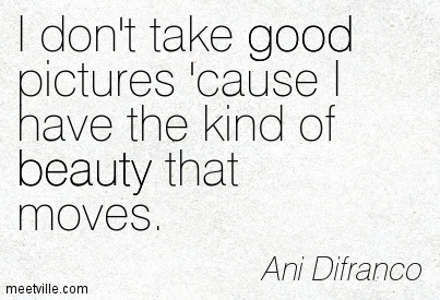 I don't take good pictures 'cause I have the kind of beauty that moves. - Ani Difranco