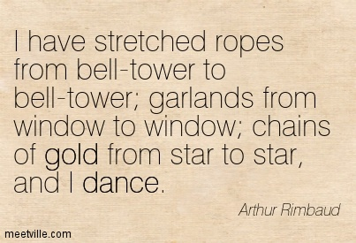 I have stretched ropes from bell-tower to bell-tower; garlands from window to window; chains of gold from star to star, and I dance.