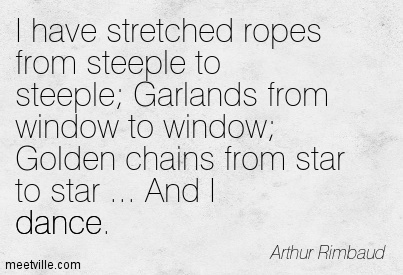 I have stretched ropes from steeple to steeple Garlands from window to window Golden chains from star to star … And I dance.