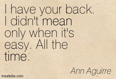 I have your back. I didn't mean only when it's easy. All the time. - Ani Difranco