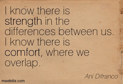 I know there is strength in the differences between us. I know there is comfort, where we overlap. - Ani Difranco