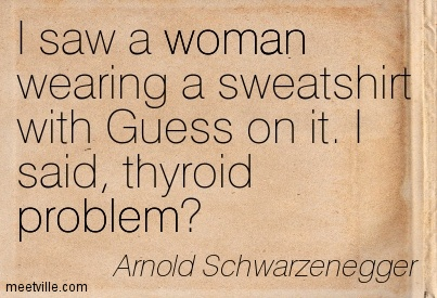 I saw a woman wearing a sweatshirt with Guess on it. I said, thyroid problem