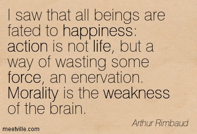 I saw that all beings are fated to happiness action is not life, but a way of wasting some force, an enervation. Morality is the weakness of the brain.