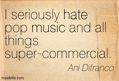 I seriously hate pop music and all things super-commercial. - Ani Difranco