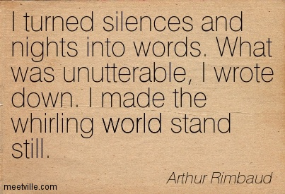 I turned silences and nights into words. What was unutterable, I wrote down. I made the whirling world stand still.