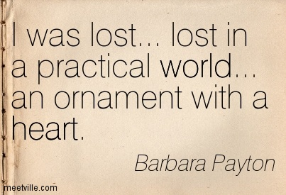 I was lost… lost in a practical world… an ornament with a heart.