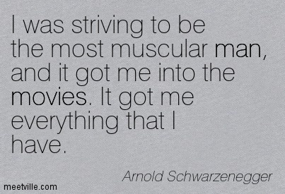 I was striving to be the most muscular man, and it got me into the movies. It got me everything that I have.