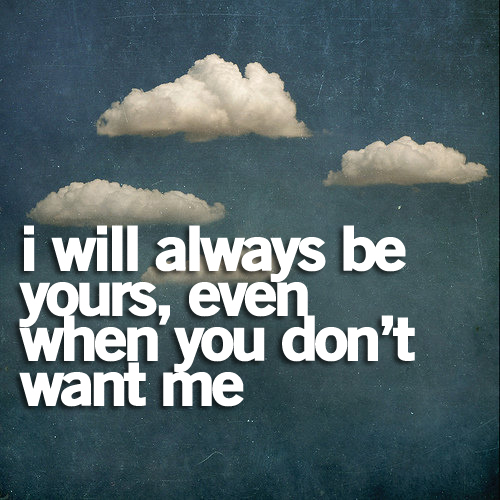 I will always be yours, even when you don\'t want me. ~ Best ...
