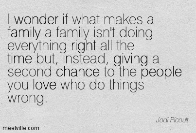 I wonder if what makes a family a family isn't doing everything right all the time but, instead, giving a second chance to the people you love who do things wrong.