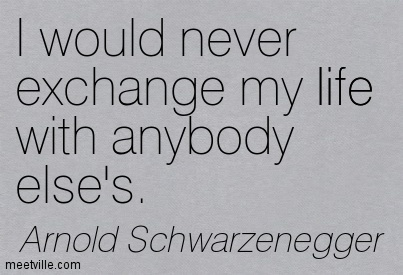 I would never exchange my life with anybody else's.
