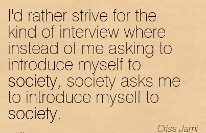 I'd rather strive for the kind of interview where instead of me asking to introduce myself to society, society asks me to introduce myself to society.