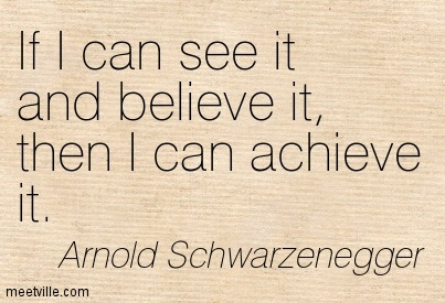 If I can see it and believe it, then I can achieve it.