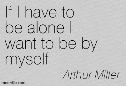 If I have to be alone I want to be by myself.