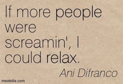 If more people were screamin', I could relax.- Ani Difranco