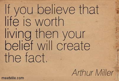 If you believe that life is worth living then your belief will create the fact.