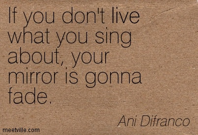 If you don't live what you sing about, Your mirror is gonna fade.- Ani Difranco