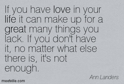 If you have love in your life it can make up for a great many things you lack. If you don't have it, no matter what else there is, it's not enough.  - Ann Landers