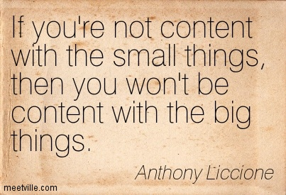 If you're not content with the small things, then you won't be content with the big things.