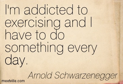 I'm addicted to exercising and I have to do something every day.