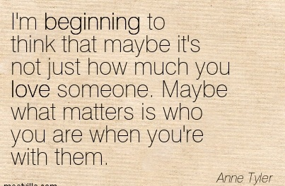 I'm beginning to think that maybe it's not just how much you love someone. Maybe what matters is who you are when you're with them.  - Anne Tyler