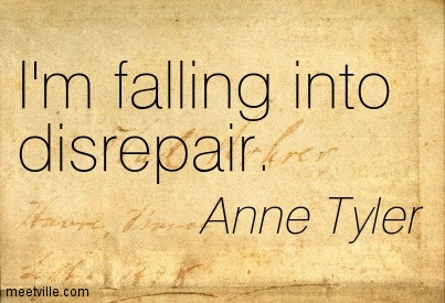 I'm falling into disrepair.  - Anne Tyler