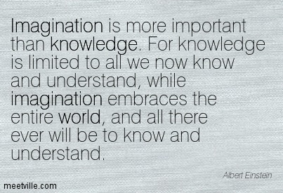 Imagination is more important than knowledge. For ...