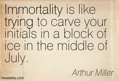Immortality is like trying to carve your initials in a block of ice in the middle of July.