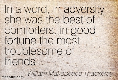 In a word, in adversity she was the best of comforters, in good fortune the most troublesome of friends…  - William Makepeace Thackeray