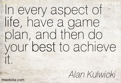 In Every Aspect Of Life Have A Game Plan And Then Do Your Best To
