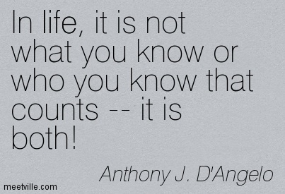 In life, it is not what you know or who you know that counts — it is both!