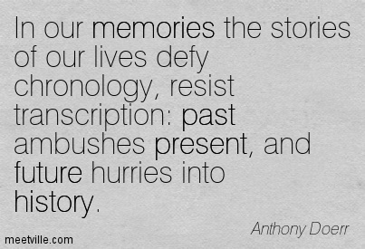 In our memories the stories of our lives defy chronology, resist transcription past ambushes present, and future hurries into history.