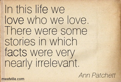 In this life we love who we love. There were some stories in which facts were very nearly irrelevant.  - Ann Patchett