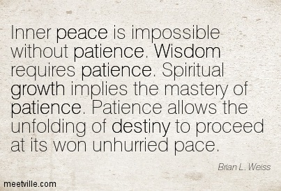 Inner peace is impossible without patience. Wisdom requires patience Spiritual growth implies the mastery of patience Patience allows the unfolding of destiny to proceed at its won unhumied pace…brian L. Weiss