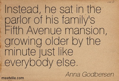 Instead, he sat in the parlor of his family's Fifth Avenue mansion, growing older by the minute just like everybody else.  - Anna Godbersen