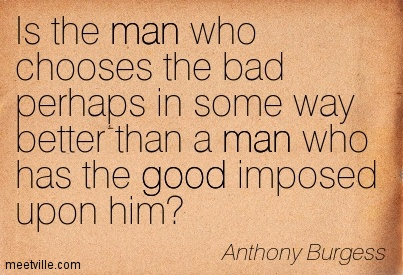 Is the man who chooses the bad perhaps in some way better than a man who has the good imposed upon him