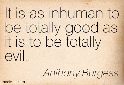 It is as inhuman to be totally good as it is to be totally evil.