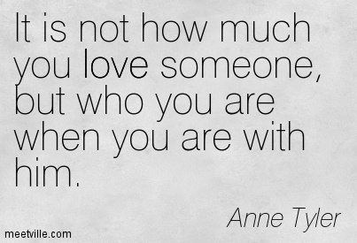 It is not how much you love someone, but who you are when you are with him.  - Anne Tyler