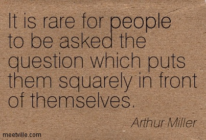 It is rare for people to be asked the question which puts them squarely in front of themselves