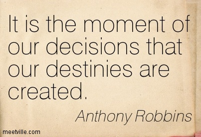 It is the moment of our decisions that our destinies are created.