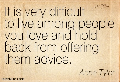 It is very difficult to live among people you love and hold back from offering them advice.  - Anne Tyler