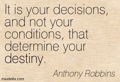 It is your decisions, and not your conditions, that determine your destiny.