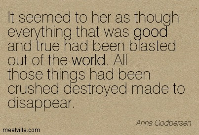 It seemed to her as though everything that was good and true had been blasted out of the world. All those things had been crushed destroyed made to disappear.  - Anna Godbersen