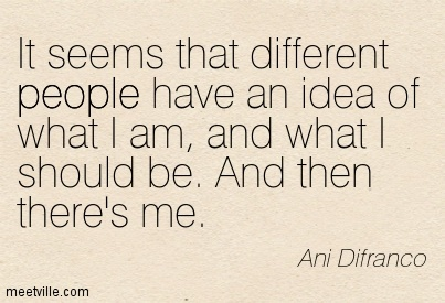 It seems that different people have an idea of what I am, And what I should be. And then there's me.- Ani Difranco