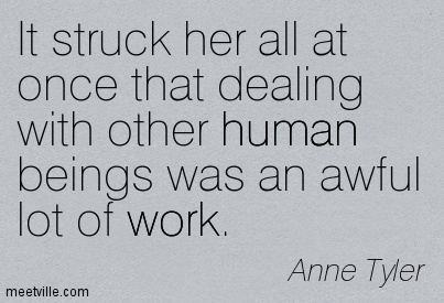 It struck her all at once that dealing with other human beings was an awful lot of work.  - Anne Tyler